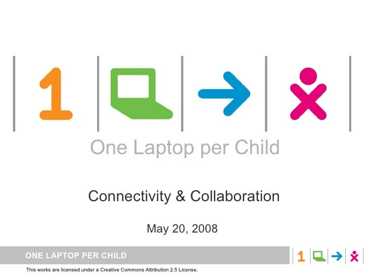 One Laptop per Child Connectivity & Collaboration May 20, 2008  One Laptop per Child