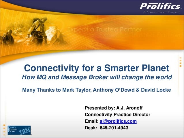 Connectivity for a Smarter PlanetHow MQ and Message Broker will change the worldMany Thanks to Mark Taylor, Anthony O'Dowd...