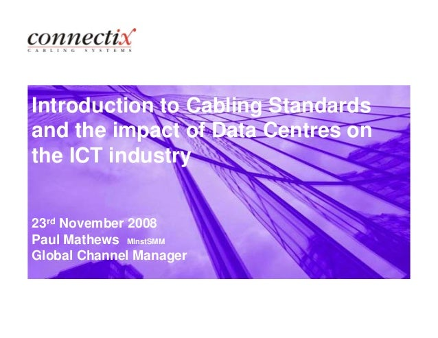 Introduction to Cabling Standards and the impact of Data Centres on the ICT industry 23rd November 2008 Paul Mathews MInst...