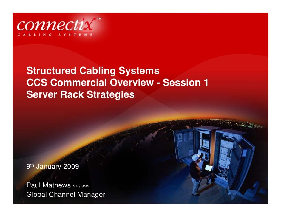 Structured Cabling Systems CCS Commercial Overview - Session 1 Server Rack Strategies     9th January 2009  Paul Mathews M...