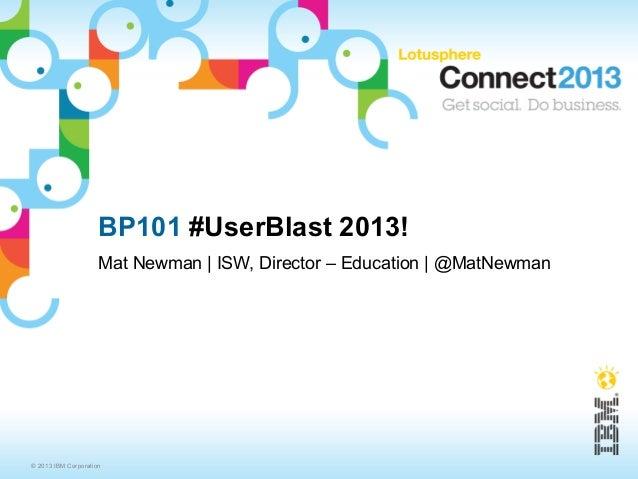 BP101 #UserBlast 2013!                     Mat Newman | ISW, Director – Education | @MatNewman© 2013 IBM Corporation