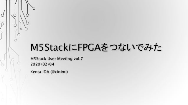 M5StackにFPGAをつないでみた M5Stack User Meeting vol.7 2020/02/04 Kenta IDA (@ciniml)