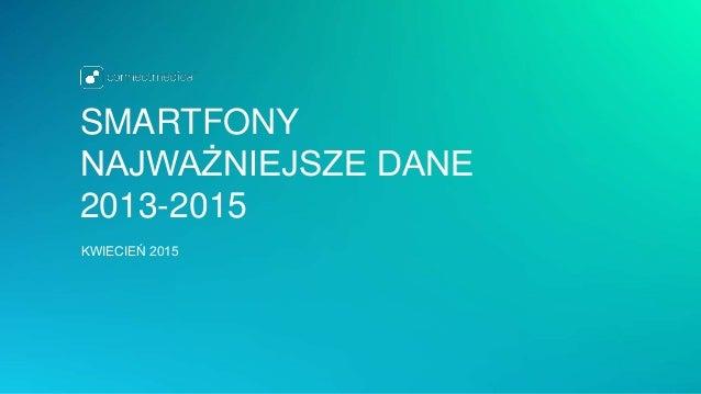 SMARTFONY NAJWAŻNIEJSZE DANE 2013-2015 KWIECIEŃ 2015