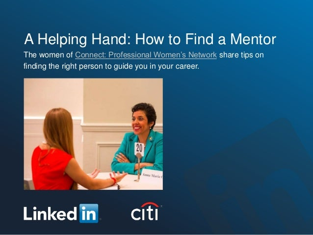 A Helping Hand: How to Find a MentorThe women of Connect: Professional Women's Network share tips onfinding the right pers...