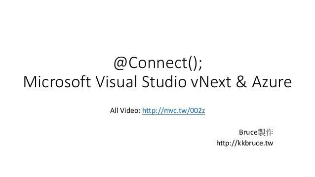 @Connect();  Microsoft Visual Studio vNext & Azure  All Video: http://mvc.tw/002z  Bruce製作  http://kkbruce.tw