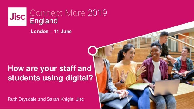 London – 11 June How are your staff and students using digital? Ruth Drysdale and Sarah Knight, Jisc