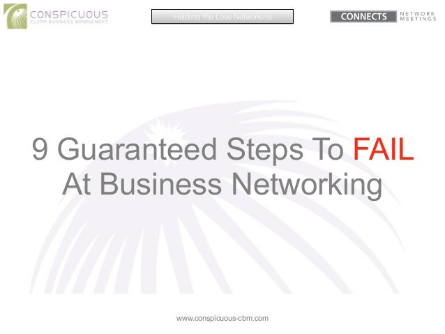 9 Guaranteed Steps To FAIL At Business Networking www.conspicuous-cbm.com Helping You Love Networking