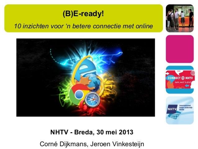 (B)E-ready!10 inzichten voor 'n betere connectie met onlineNHTV - Breda, 30 mei 2013Corné Dijkmans, Jeroen Vinkesteijn