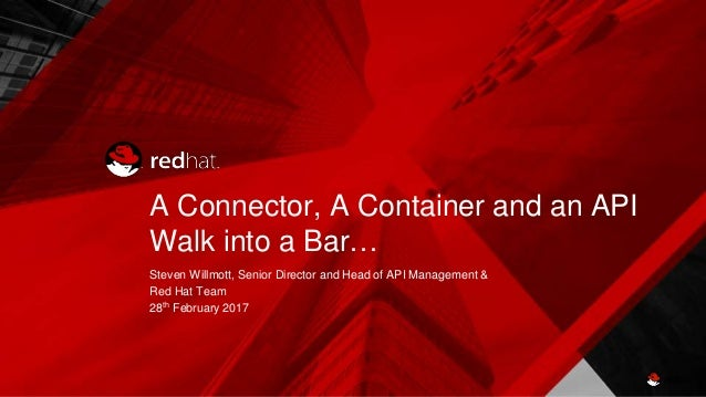 A Connector, A Container and an API Walk into a Bar… Steven Willmott, Senior Director and Head of API Management & Red Hat...