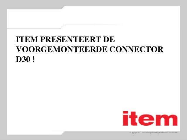 © Copyright 2011 – Vertriebswegemarketing item Industrietechnik GmbH ITEM PRESENTEERT DE VOORGEMONTEERDE CONNECTOR D30 !