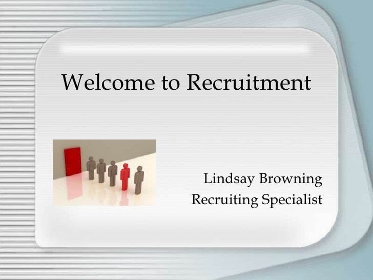 Welcome to Recruitment<br />Lindsay Browning<br />Recruiting Specialist<br />