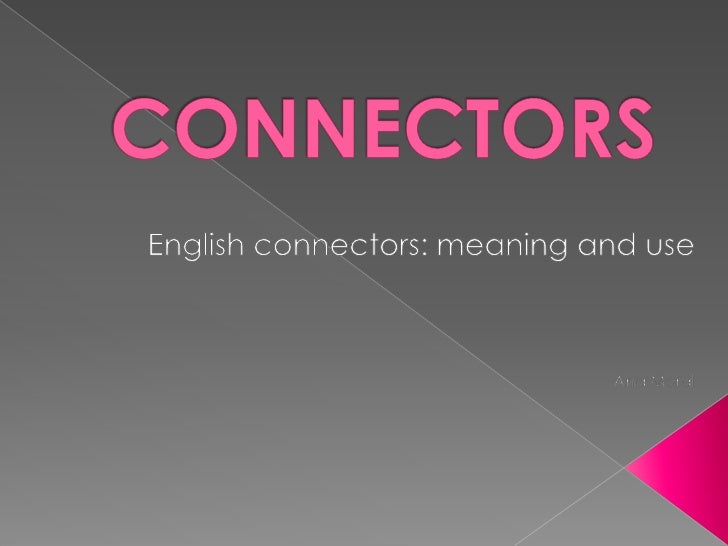 CONNECTORS<br />Englishconnectors: meaning and use<br />Ana Moral<br />