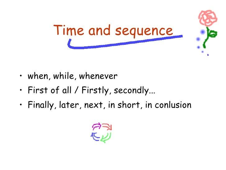 <ul><li>when, while, whenever </li></ul><ul><li>First of all / Firstly, secondly... </li></ul><ul><li>Finally, later, next...