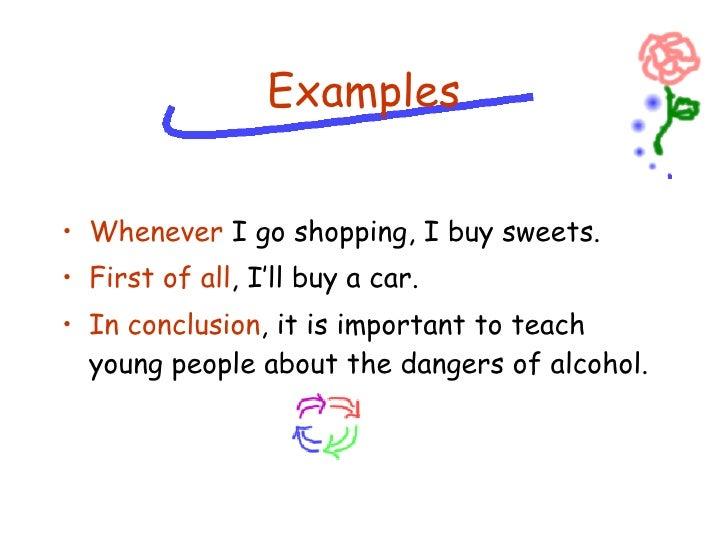 <ul><li>Whenever  I go shopping, I buy sweets. </li></ul><ul><li>First of all , I'll buy a car. </li></ul><ul><li>In concl...
