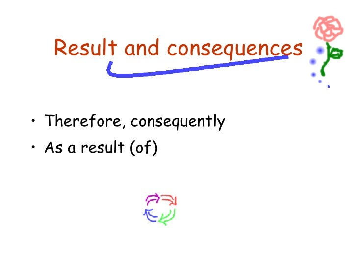 <ul><li>Therefore, consequently </li></ul><ul><li>As a result (of) </li></ul>Result and consequences