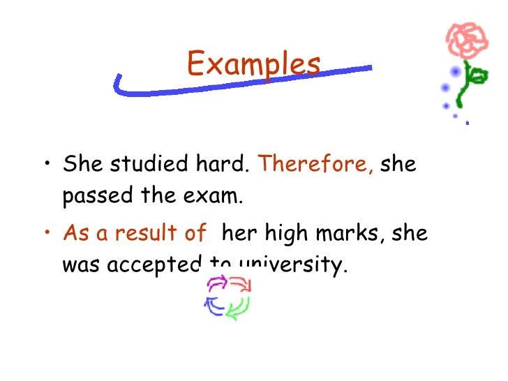 <ul><li>She studied hard.  Therefore,  she passed the exam. </li></ul><ul><li>As a result of   her high marks, she was acc...