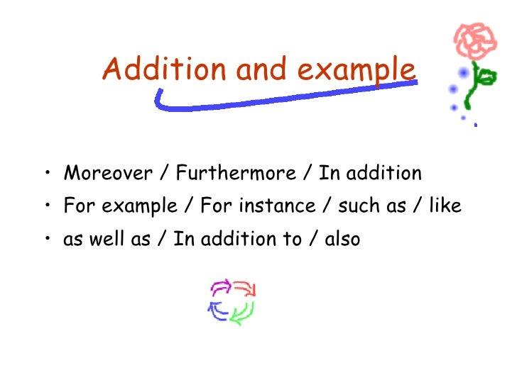 <ul><li>Moreover / Furthermore / In addition </li></ul><ul><li>For example / For instance / such as / like </li></ul><ul><...