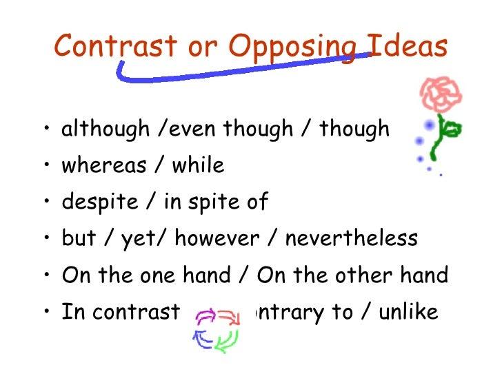 Contrast or Opposing Ideas <ul><li>although /even though / though </li></ul><ul><li>whereas / while </li></ul><ul><li>desp...