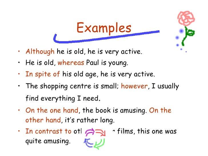 Examples <ul><li>Although  he is old, he is very active. </li></ul><ul><li>He is old,  whereas  Paul is young. </li></ul><...