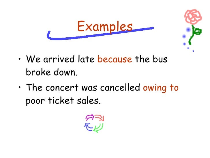 <ul><li>We arrived late  because  the bus broke down. </li></ul><ul><li>The concert was cancelled  owing to  poor ticket s...