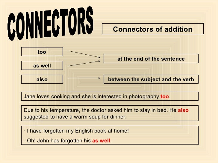 CONNECTORS Connectors of addition too also as well at the end of the sentence between the subject and the verb Jane loves ...