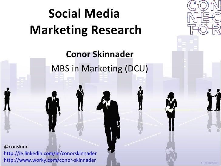 Social Media  Marketing Research Conor Skinnader MBS in Marketing (DCU) @conskinn http://ie.linkedin.com/in/conorskinnader...