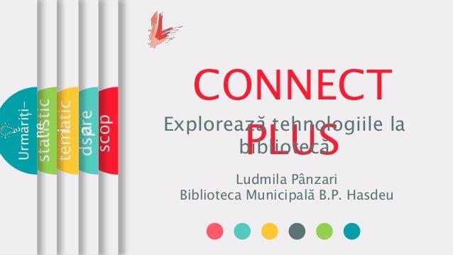 CONNECT PLUS Explorează tehnologiile la bibliotecă Ludmila Pânzari Biblioteca Municipală B.P. Hasdeu scop dspre tematic a ...