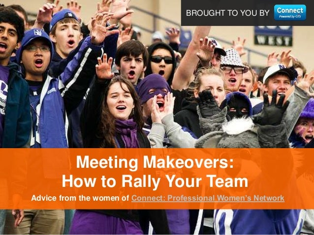 BROUGHT TO YOU BYAdvice from the women of Connect: Professional Women's NetworkMeeting Makeovers:How to Rally Your Team