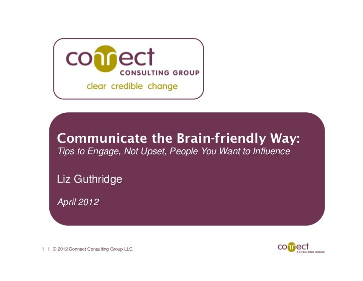 Communicate the Brain-friendly Way:      Tips to Engage, Not Upset, People You Want to Influence      Liz Guthridge      A...