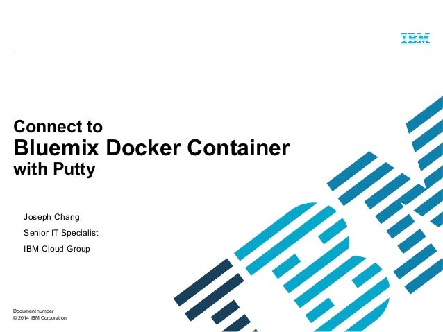 © 2014 IBM Corporation Connect to Bluemix Docker Container with Putty Joseph Chang Senior IT Specialist IBM Cloud Group Do...