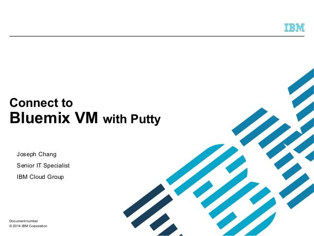 © 2014 IBM Corporation Connect to Bluemix VM with Putty Joseph Chang Senior IT Specialist IBM Cloud Group Document number