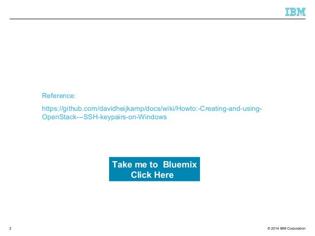 © 2014 IBM Corporation Reference: https://github.com/davidheijkamp/docs/wiki/Howto:-Creating-and-using- OpenStack---SSH-ke...
