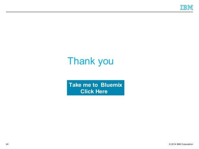© 2014 IBM Corporation Thank you 24 Take me to Bluemix Click Here