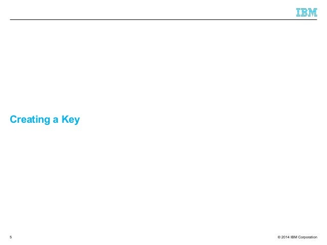 © 2014 IBM Corporation Creating a Key 5