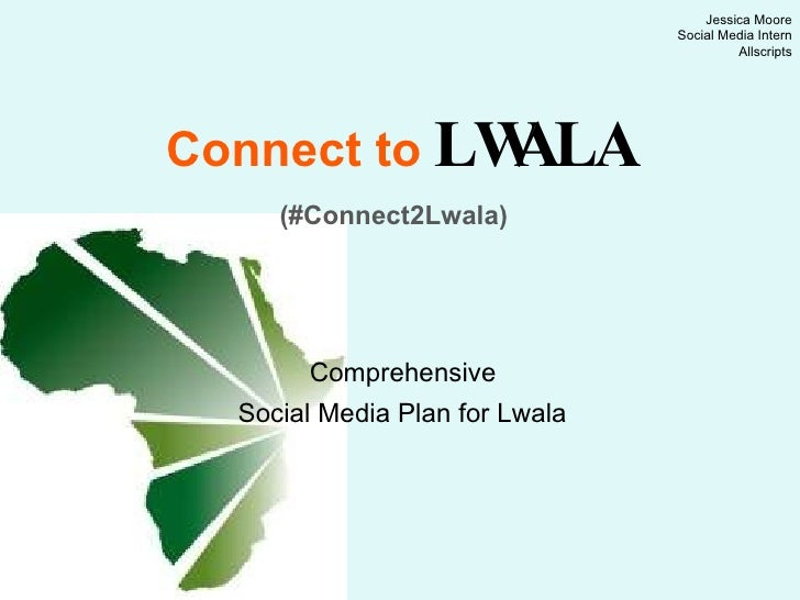 Connect to   LWALA   (#Connect2Lwala)   Comprehensive  Social Media Plan for Lwala   Jessica Moore Social Media Intern All...