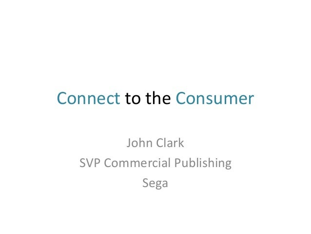 Connect to the Consumer  John Clark  SVP Commercial Publishing  Sega