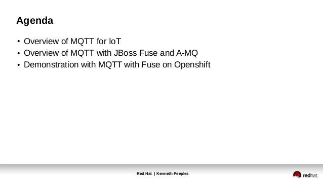 Red Hat | Kenneth Peeples Agenda ● Overview of MQTT for IoT ● Overview of MQTT with JBoss Fuse and A-MQ ● Demonstration wi...
