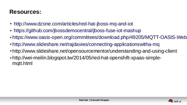 Resources: Red Hat | Kenneth Peeples ● http://www.dzone.com/articles/red-hat-jboss-mq-and-iot ● https://github.com/jbossde...