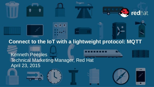 Connect to the IoT with a lightweight protocol: MQTT Kenneth Peeples Technical Marketing Manager, Red Hat April 23, 2015