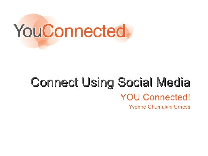 Connect Using Social Media YOU Connected! Yvonne Ohumukini Urness