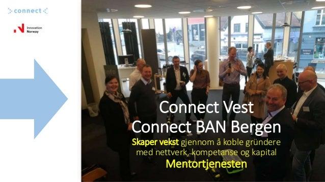 Connect Vest Connect BAN Bergen Skaper vekst gjennom å koble gründere med nettverk, kompetanse og kapital Mentortjenesten