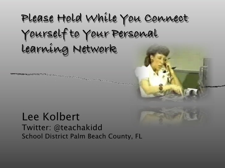 Please Hold While You Connect Yourself to Your Personal learning Network     Lee Kolbert Twitter: @teachakidd School Distr...