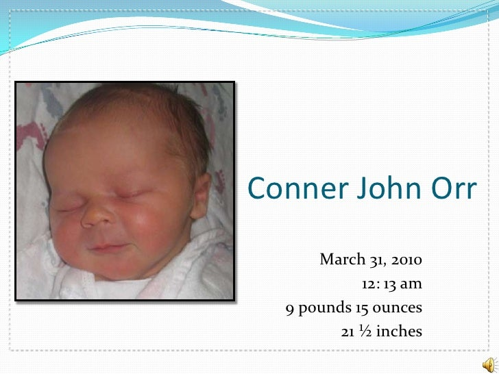 Conner John Orr<br />March 31, 2010<br />12: 13 am<br />9 pounds 15 ounces<br />21 ½ inches<br />