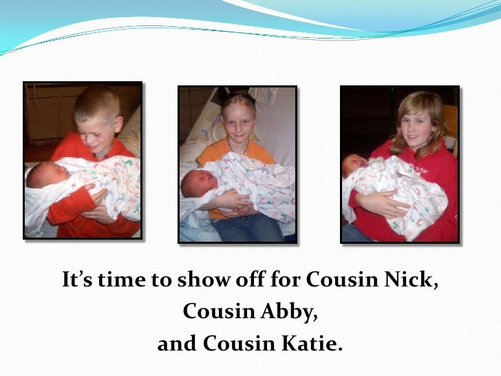 It's time to show off for Cousin Nick, <br />Cousin Abby, <br />and Cousin Katie.<br />