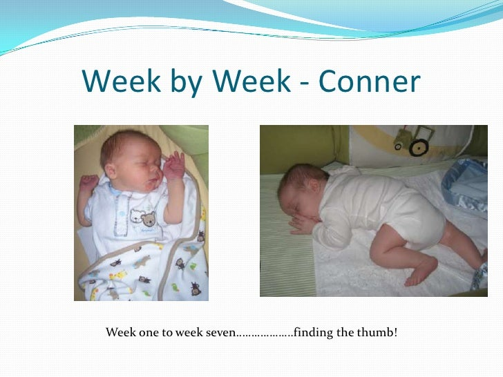 Week by Week - Conner<br />Week one to week seven……………….finding the thumb!<br />
