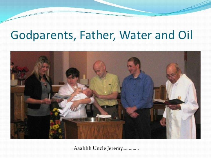 Godparents, Father, Water and Oil<br />Aaahhh Uncle Jeremy………….<br />