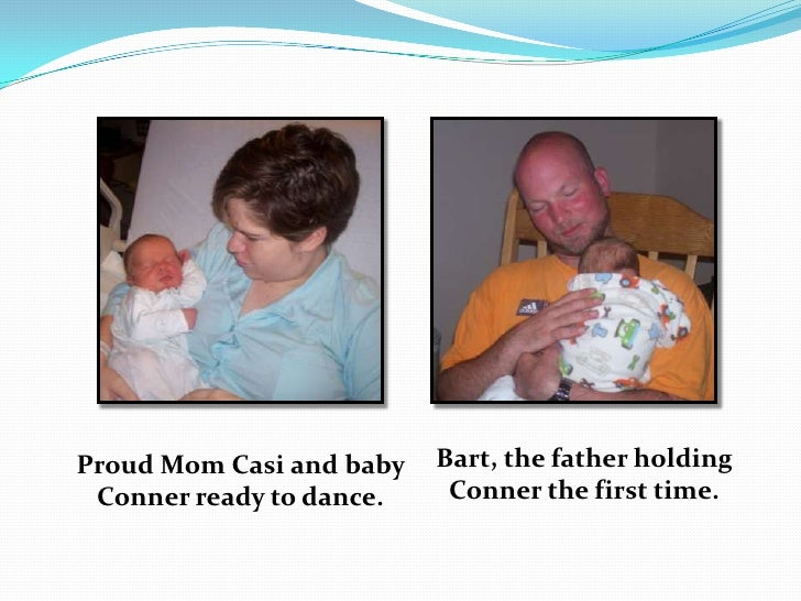 Bart, the father holding Conner the first time.<br />Proud Mom Casi and baby Conner ready to dance.<br />