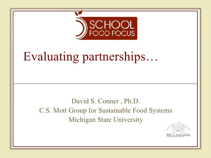 Evaluating partnerships… David S. Conner , Ph.D. C.S. Mott Group for Sustainable Food Systems Michigan State University