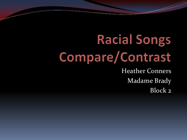 Racial Songs Compare/Contrast<br />Heather Conners<br />Madame Brady<br />Block 2<br />