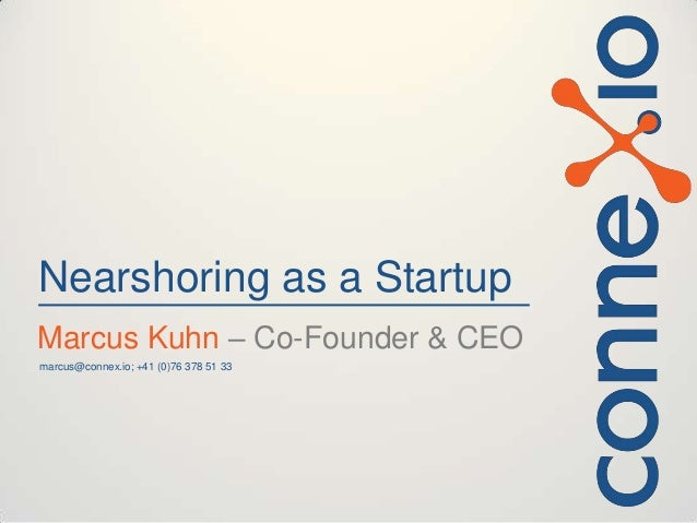 Nearshoring as a Startup Marcus Kuhn – Co-Founder & CEO marcus@connex.io; +41 (0)76 378 51 33